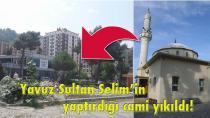 Yavuz Sultan Selim'in yaptırdığı cami yıkıldı!