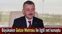 Büyükakın Gebze Metrosu ile ilgili net konuştu